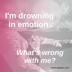 I'm drowning in emotions. What's wrong with me?